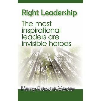 Right Leadership The Most Insiprational Leaders Are Invisible Heroes by Mercer & Harry Stewart