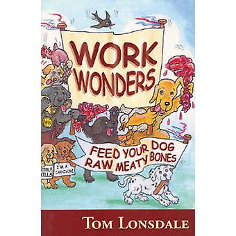Work Wonders - Feed Your Dog Raw Meaty Bones by Tom Lonsdale - 9780975