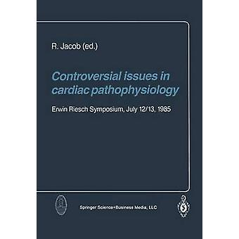 Controversial Issues in Cardiac Pathophysiology Erwin Riesch Symposium July 1213 1985 by Jacob & R.