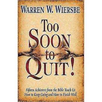Too Soon to Quit  Fifteen Achievers from the Bible Teach Us How to Keep Going and How to Finish Well by Dr Warren W Wiersbe