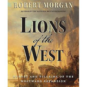 Lions of the West Heroes and Villains of the Westward Expansion by Morgan & Robert