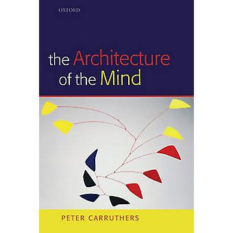 The Architecture of the Mind Massive Modularity and the Flexibility of Thought by Peter University of Maryland Carruthers