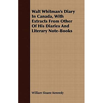 Walt Whitmans Diary In Canada With Extracts From Other Of His Diaries And Literary NoteBooks by Kennedy & William Sloane