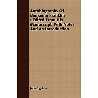 Autobiography Of Benjamin Franklin  Edited From His Manuscript With Notes And An Introduction by Bigelow & John