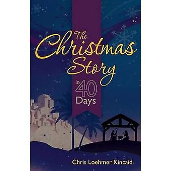 The Christmas Story in 40 Days by Kincaid & Chris Loehmer