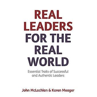 Real Leaders for the Real World  Essential Traits of Successful and Authentic Leaders by McLachlan & John