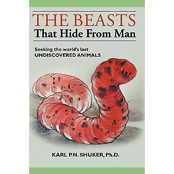 The Beasts That Hide from Man Seeking the Worlds Last Undiscovered Animals by Shuker & Karl P. N.