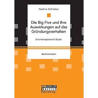 Die Big Five und ihre Auswirkungen auf das Grndungsverhalten. Eine konzeptionelle Studie by Schlabes & Nadine