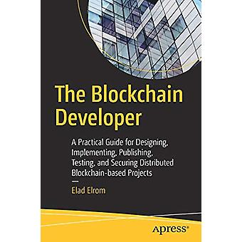 The Blockchain Developer - A Practical Guide for Designing - Implement