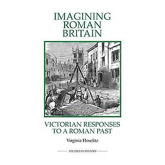 Imagining Roman Britain - Victorian Responses to a Roman Past by Virg