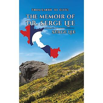 From Earth to Elite The Memoir of Dr. Serge Lee by Lee & Serge