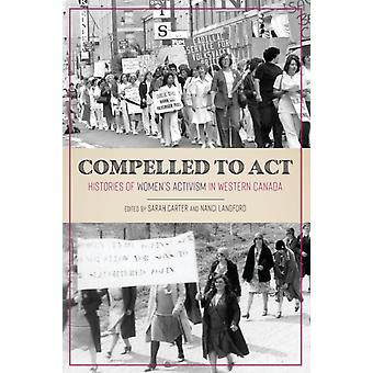 Compelled to Act  Histories of Womens Activism in Western Canada by Edited by Sarah Carter & Edited by Nanci Langford