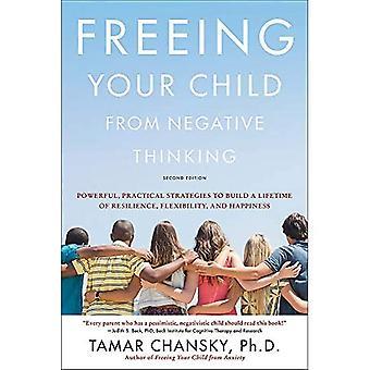 Frigørelse dit barn fra negativ tænkning (Anden udgave): Kraftfulde, praktiske strategier til at opbygge en levetid på modstandsdygtighed, fleksibilitet og lykke