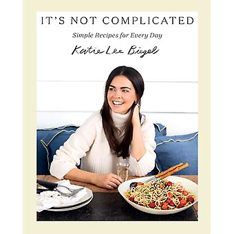 Its Not Complicated Simple Recipes for Every Day by Katie Lee