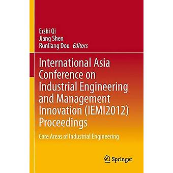 International Asia Conference on Industrial Engineering and Management Innovation IEMI2012 Proceedings by Edited by Ershi Qi & Edited by Jiang Shen & Edited by Runliang Dou