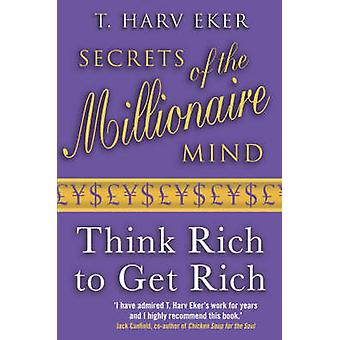 Secrets of the Millionaire Mind - Think Rich to Get Rich! by T. Harv E