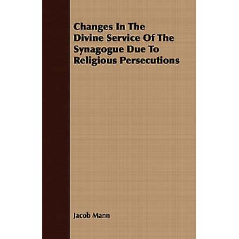Changes In The Divine Service Of The Synagogue Due To  Religious Persecutions by Mann & Jacob