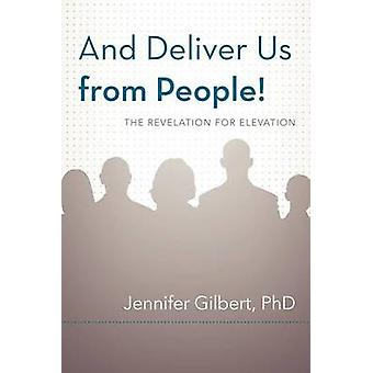 And Deliver Us from People The Revelation for Elevation by Gilbert PhD & Jennifer