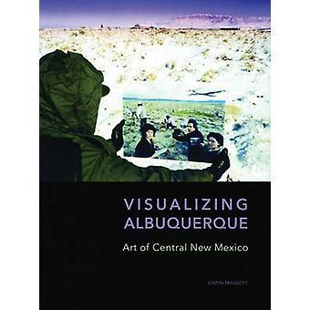 Visualizing Albuquerque - Art of Central New Mexico by Joseph Traugott
