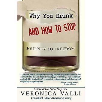 Why You Drink and How to Stop - A Journey to Freedom by Veronica Valli