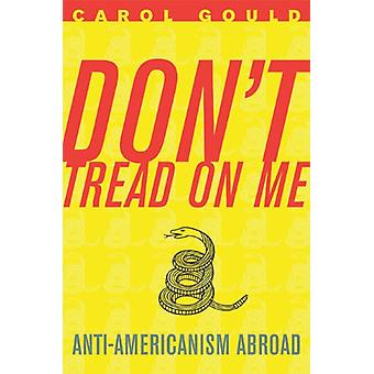 Don't Tread on Me - Anti-Americanism Abroad by Carol Gould - 978159403