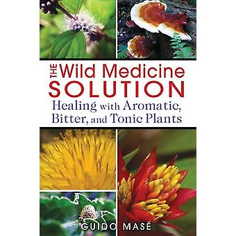 Wild Medicine Solution - Healing with Aromatic - Bitter - and Tonic Pl