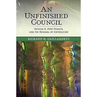 Unfinished Council Vatican II Pope Francis and the Renewal of Catholicism by Gaillardetz & Richard R