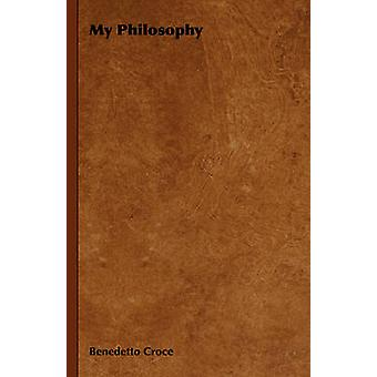 My Philosophy  And Other Essays on the Moral and Political Problems of Our Time With an Essay from Benedetto Croce  An Introduction to his Philosophy By Raffaello Piccoli by Croce & Benedetto