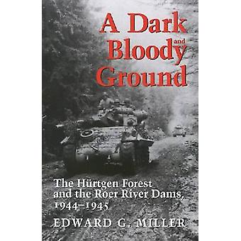 A Dark and Bloody Ground The Hurtgen Forest and the Roer River Dams 19441945 by Miller & Edward G.