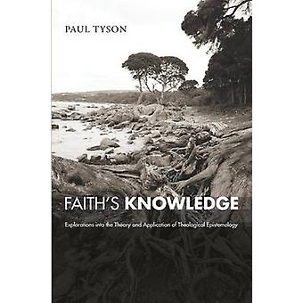 Faiths Knowledge Explorations Into the Theory and Application of Theological Epistemology by Tyson & Paul