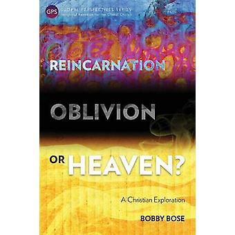 Reincarnation Oblivion or Heaven A Christian Exploration by Bose & Bobby