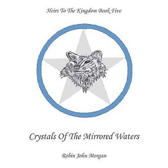 Heirs To The Kingdom Book 5 Crystals Of The Mirrored Waters by Morgan & Robin John