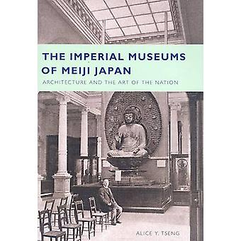 The Imperial Museums of Meiji Japan - Architecture and the Art of the