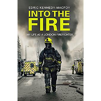Into the Fire - My Life as a London Firefighter by Edric Kennedy-Macfo