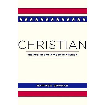 Christian - The Politics of a Word in America by Matthew Bowman - 9780