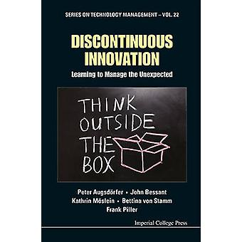 Discontinuous Innovation - Learning to Manage the Unexpected by Peter