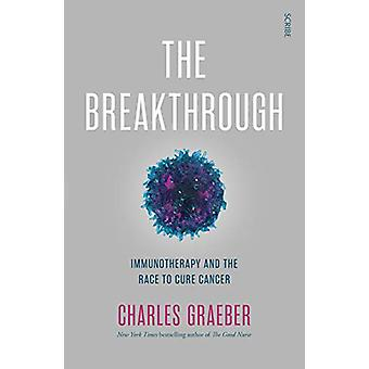 The Breakthrough - immunotherapy and the race to cure cancer by Charle