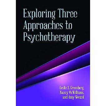 Exploring Three Approaches to Psychotherapy by Leslie S Greenberg & Nancy McWilliams & Amy Wenzel