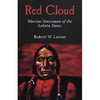Red Cloud - Warrior-Statesman of the Lakota Sioux by Robert W Larson -