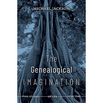The Genealogical Imagination  Two Studies of Life over Time by Michael Jackson