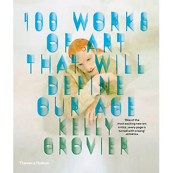 100 Works of Art That Will Define Our Age by Kelly Grovier - 97805002