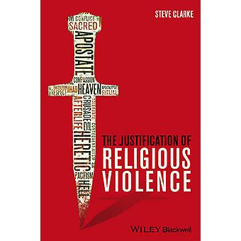 The Justification of Religious Violence by Steve Clarke - 97811185297