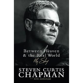 Tra il cielo e il mondo reale - la mia storia di Steven Curtis Chapman