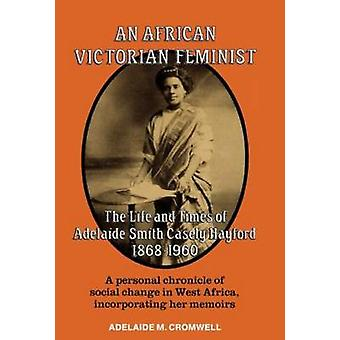 African Victorian Feminist The Life and Times of Adelaide Smith Casely Hayford 18681960 by Cromwell & Adelaide M.
