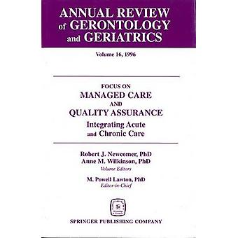 Annual Review of Gerontology and Geriatrics Volume 16 1996 Focus on Managed Care and Quality Assurance Integrated Acute and Chronic Care by Newcomer & Robert J.