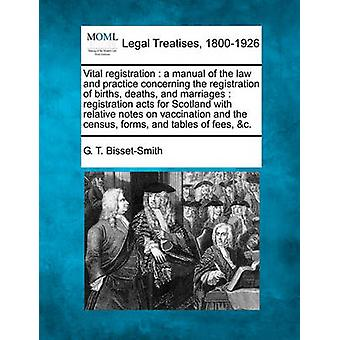 Vital registration  a manual of the law and practice concerning the registration of births deaths and marriages  registration acts for Scotland with relative notes on vaccination and the census f by BissetSmith & G. T.