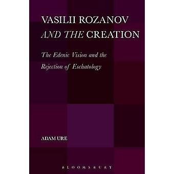 Vasilii Rozanov and the Creation The Edenic Vision and the Rejection of Eschatology by Ure & Adam