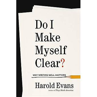 Do I Make Myself Clear? - Why Writing Well Matters by Harold Evans - 9