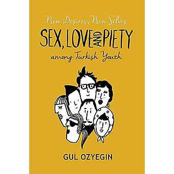 New Desires - New Selves - Sex - Love - and Piety Among Turkish Youth