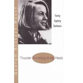 Thunder Rumbling at My Heels - Tracing Ingeborg Bachmann by Gudrun Bro
